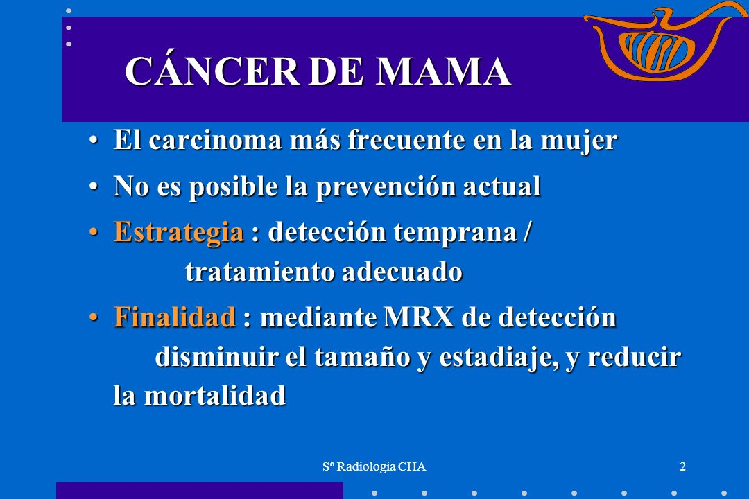 Sº Radiología CHA2 CÁNCER DE MAMA El carcinoma más frecuente en la mujerEl carcinoma más frecuente en la mujer No es posible la prevención actualNo es