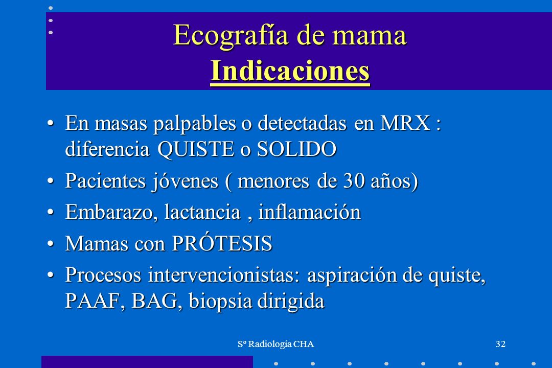 Sº Radiología CHA32 Ecografía de mama Indicaciones En masas palpables o detectadas en MRX : diferencia QUISTE o SOLIDOEn masas palpables o detectadas
