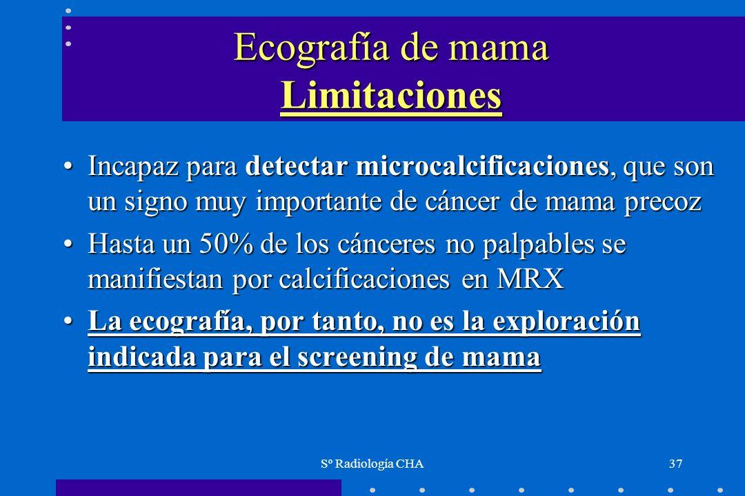 Sº Radiología CHA37 Ecografía de mama Limitaciones Incapaz para detectar microcalcificaciones, que son un signo muy importante de cáncer de mama preco