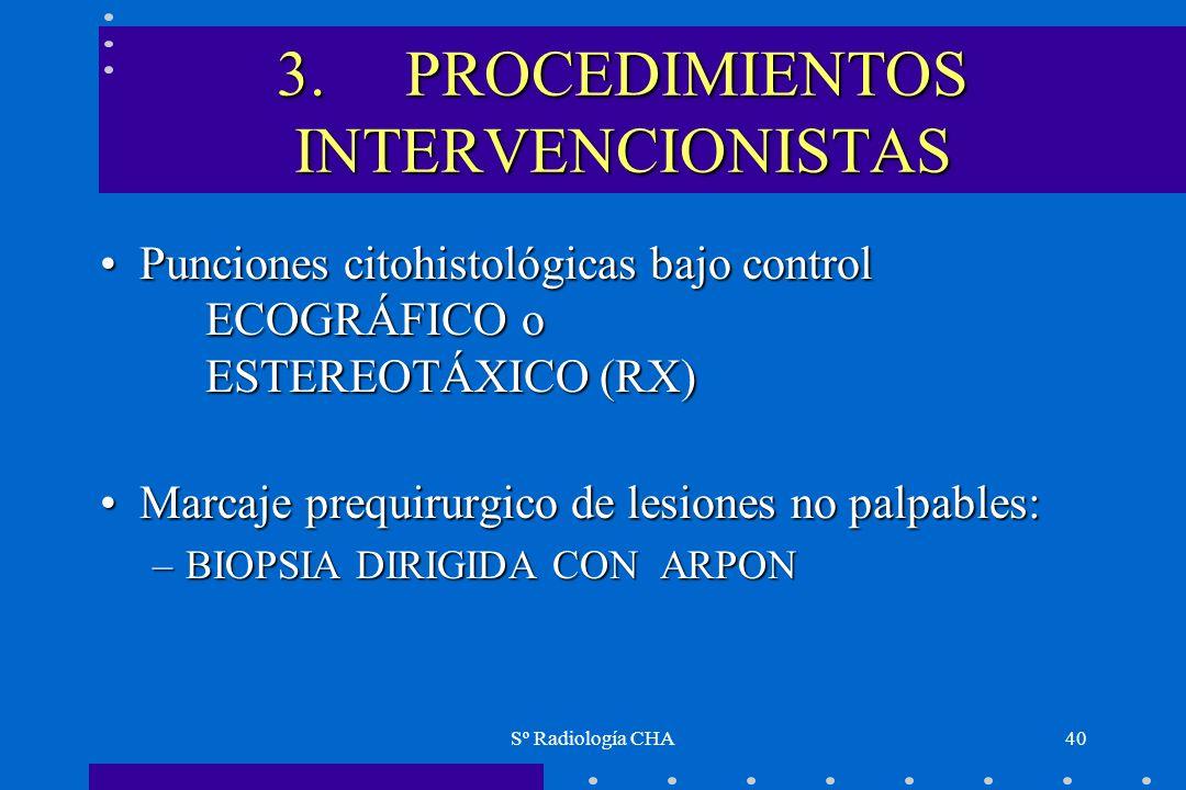 Sº Radiología CHA40 3. PROCEDIMIENTOS INTERVENCIONISTAS Punciones citohistológicas bajo control ECOGRÁFICO o ESTEREOTÁXICO (RX)Punciones citohistológi