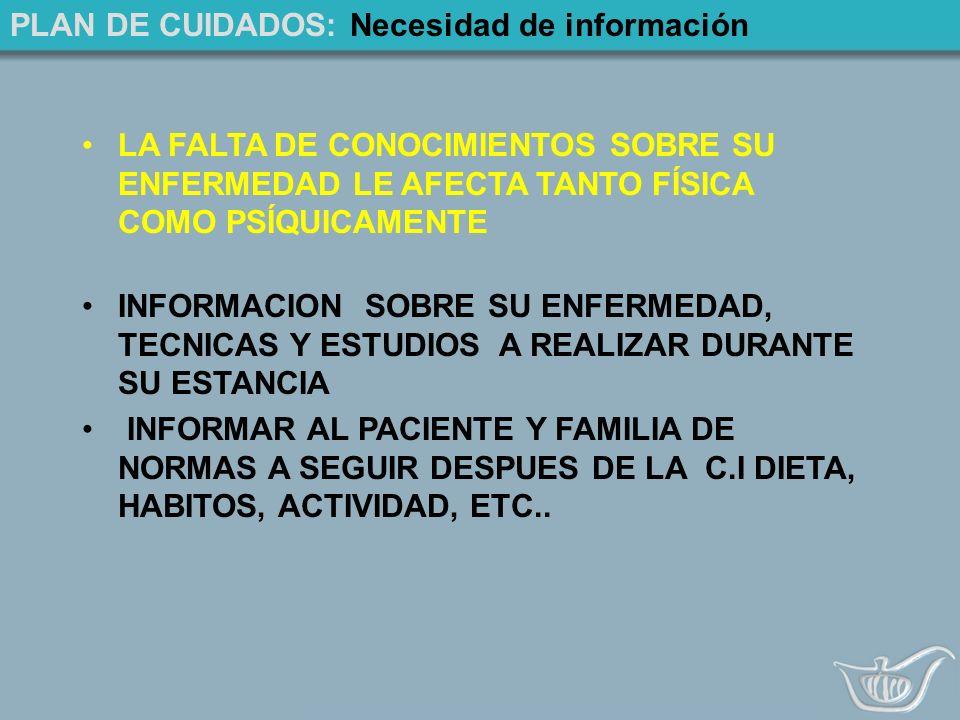 PLAN DE CUIDADOS: Necesidad de información LA FALTA DE CONOCIMIENTOS SOBRE SU ENFERMEDAD LE AFECTA TANTO FÍSICA COMO PSÍQUICAMENTE INFORMACION SOBRE SU ENFERMEDAD, TECNICAS Y ESTUDIOS A REALIZAR DURANTE SU ESTANCIA INFORMAR AL PACIENTE Y FAMILIA DE NORMAS A SEGUIR DESPUES DE LA C.I DIETA, HABITOS, ACTIVIDAD, ETC..