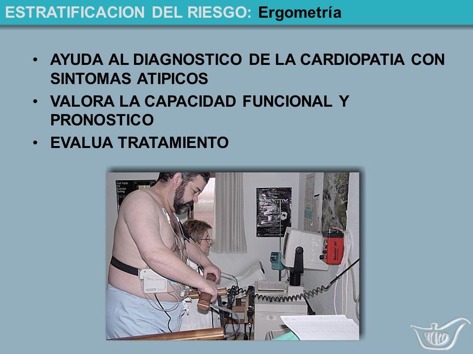 ESTRATIFICACION DEL RIESGO: Ergometría AYUDA AL DIAGNOSTICO DE LA CARDIOPATIA CON SINTOMAS ATIPICOS VALORA LA CAPACIDAD FUNCIONAL Y PRONOSTICO EVALUA TRATAMIENTO
