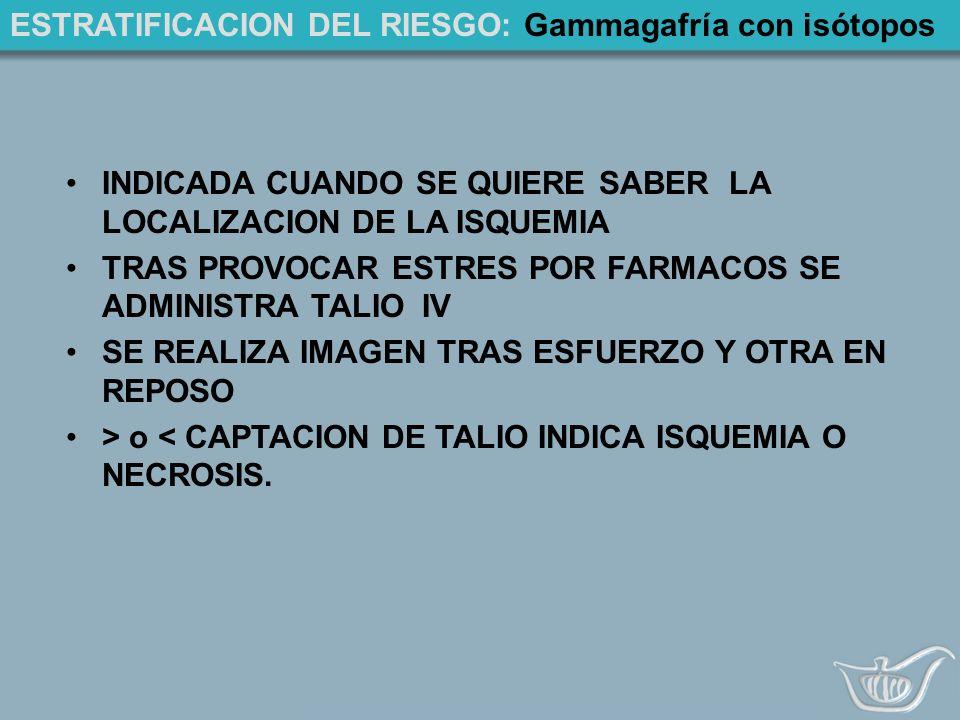 ESTRATIFICACION DEL RIESGO: Gammagafría con isótopos INDICADA CUANDO SE QUIERE SABER LA LOCALIZACION DE LA ISQUEMIA TRAS PROVOCAR ESTRES POR FARMACOS SE ADMINISTRA TALIO IV SE REALIZA IMAGEN TRAS ESFUERZO Y OTRA EN REPOSO > o < CAPTACION DE TALIO INDICA ISQUEMIA O NECROSIS.