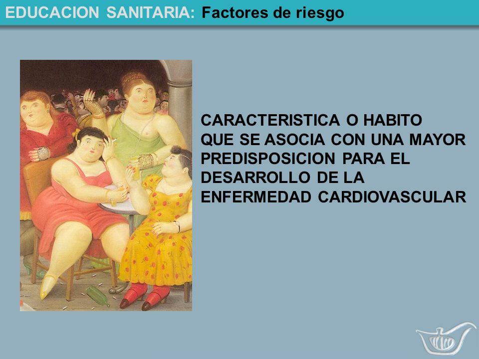 EDUCACION SANITARIA: Factores de riesgo CARACTERISTICA O HABITO QUE SE ASOCIA CON UNA MAYOR PREDISPOSICION PARA EL DESARROLLO DE LA ENFERMEDAD CARDIOVASCULAR