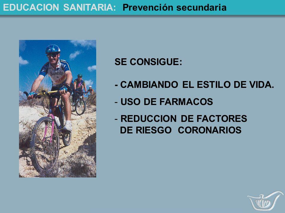 EDUCACION SANITARIA: Prevención secundaria SE CONSIGUE: - CAMBIANDO EL ESTILO DE VIDA.