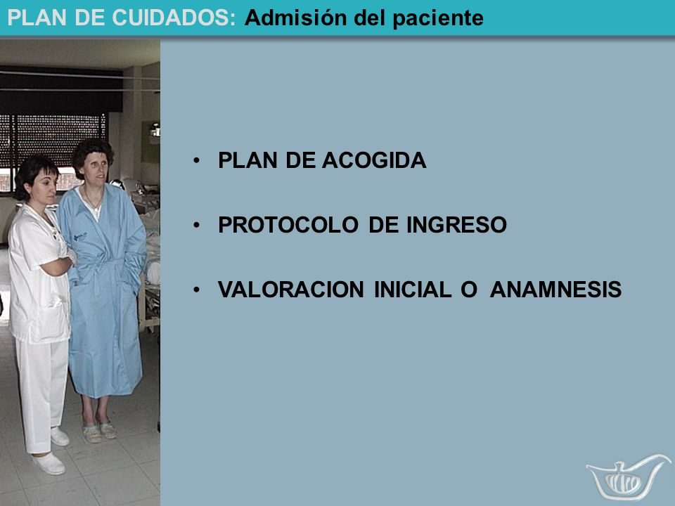 PLAN DE CUIDADOS: Admisión del paciente PLAN DE ACOGIDA PROTOCOLO DE INGRESO VALORACION INICIAL O ANAMNESIS