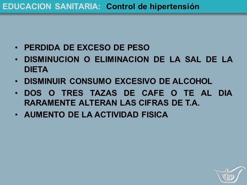 EDUCACION SANITARIA: Control de hipertensión PERDIDA DE EXCESO DE PESO DISMINUCION O ELIMINACION DE LA SAL DE LA DIETA DISMINUIR CONSUMO EXCESIVO DE ALCOHOL DOS O TRES TAZAS DE CAFE O TE AL DIA RARAMENTE ALTERAN LAS CIFRAS DE T.A.