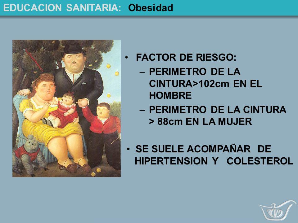 EDUCACION SANITARIA: Obesidad FACTOR DE RIESGO: –PERIMETRO DE LA CINTURA>102cm EN EL HOMBRE –PERIMETRO DE LA CINTURA > 88cm EN LA MUJER SE SUELE ACOMPAÑAR DE HIPERTENSION Y COLESTEROL