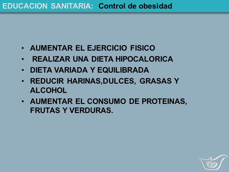 EDUCACION SANITARIA: Control de obesidad AUMENTAR EL EJERCICIO FISICO REALIZAR UNA DIETA HIPOCALORICA DIETA VARIADA Y EQUILIBRADA REDUCIR HARINAS,DULCES, GRASAS Y ALCOHOL AUMENTAR EL CONSUMO DE PROTEINAS, FRUTAS Y VERDURAS.