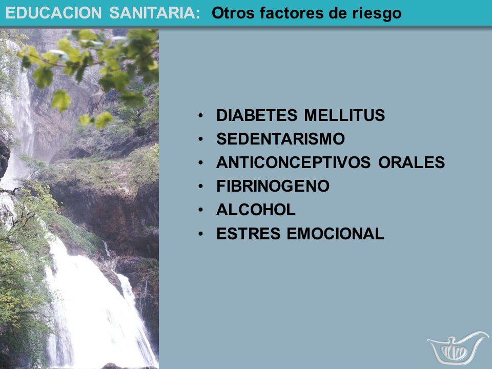 EDUCACION SANITARIA: Otros factores de riesgo DIABETES MELLITUS SEDENTARISMO ANTICONCEPTIVOS ORALES FIBRINOGENO ALCOHOL ESTRES EMOCIONAL