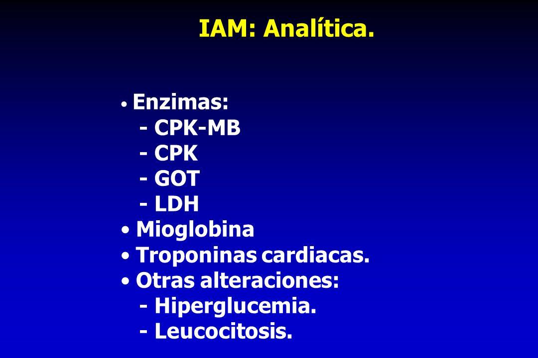 IAM: Analítica. Enzimas: - CPK-MB - CPK - GOT - LDH Mioglobina Troponinas cardiacas. Otras alteraciones: - Hiperglucemia. - Leucocitosis.
