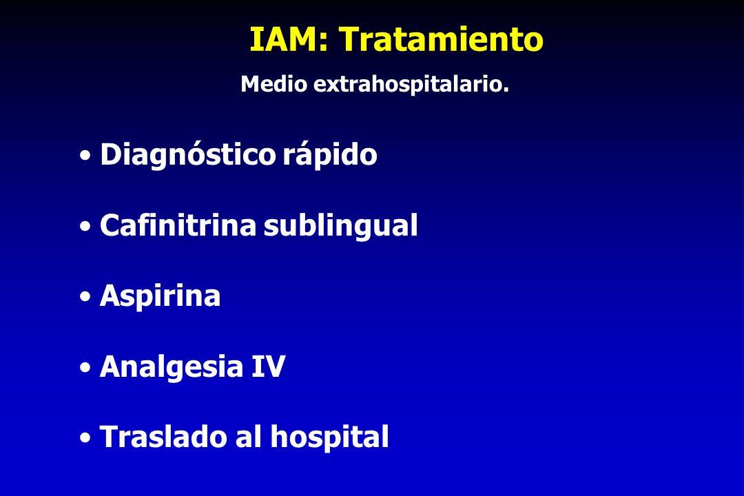 IAM: Tratamiento Diagnóstico rápido Cafinitrina sublingual Aspirina Analgesia IV Traslado al hospital Medio extrahospitalario.