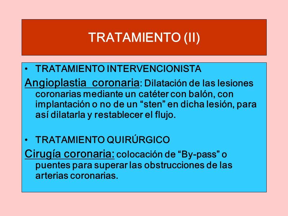 TRATAMIENTO (II) TRATAMIENTO INTERVENCIONISTA Angioplastia coronaria : Dilatación de las lesiones coronarias mediante un catéter con balón, con implantación o no de un sten en dicha lesión, para así dilatarla y restablecer el flujo.