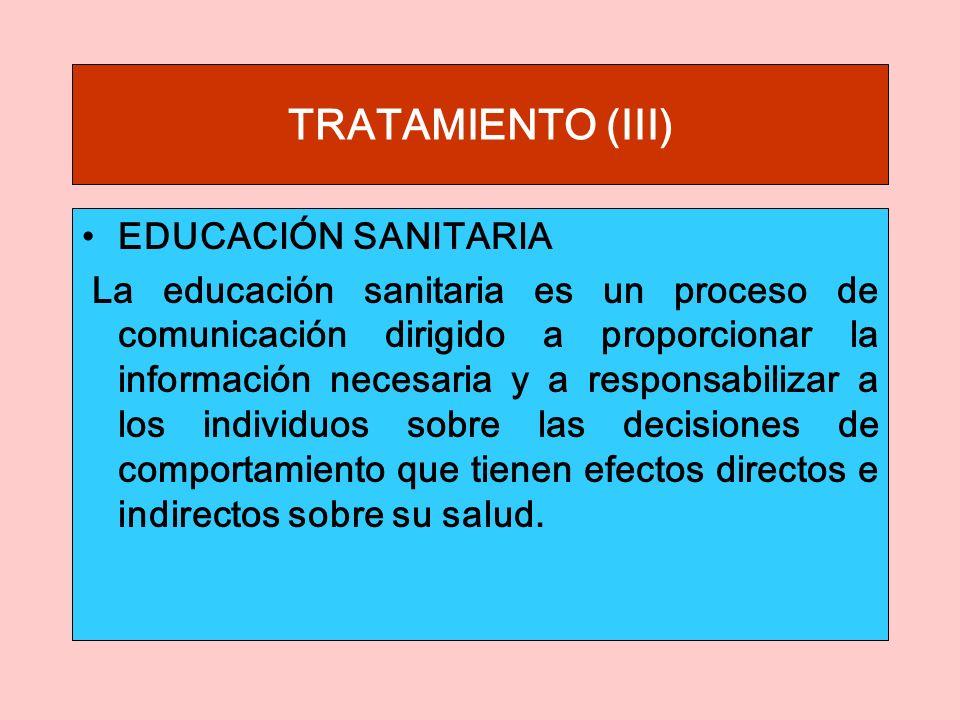 TRATAMIENTO (III) EDUCACIÓN SANITARIA La educación sanitaria es un proceso de comunicación dirigido a proporcionar la información necesaria y a responsabilizar a los individuos sobre las decisiones de comportamiento que tienen efectos directos e indirectos sobre su salud.