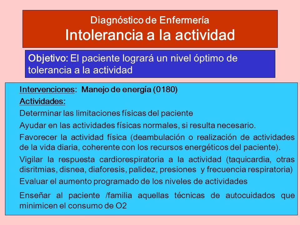 Diagnóstico de Enfermería Intolerancia a la actividad Intervenciones: Manejo de energía (0180) Actividades: Determinar las limitaciones físicas del paciente Ayudar en las actividades físicas normales, si resulta necesario.