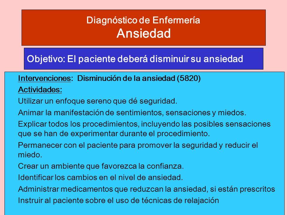 Diagnóstico de Enfermería Ansiedad Intervenciones: Disminución de la ansiedad (5820) Actividades: Utilizar un enfoque sereno que dé seguridad.