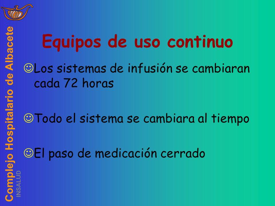 Complejo Hospitalario de Albacete INSALUD Equipos de uso continuo Los sistemas de infusión se cambiaran cada 72 horas Todo el sistema se cambiara al t