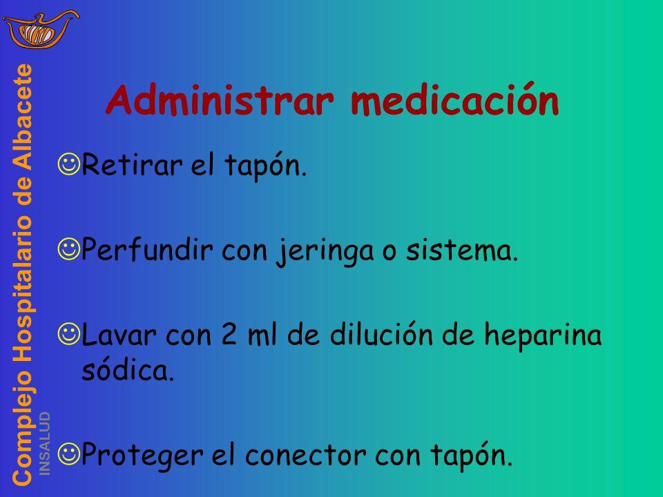 Complejo Hospitalario de Albacete INSALUD Administrar medicación Retirar el tapón. Perfundir con jeringa o sistema. Lavar con 2 ml de dilución de hepa