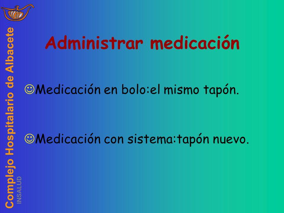 Complejo Hospitalario de Albacete INSALUD Administrar medicación Medicación en bolo:el mismo tapón. Medicación con sistema:tapón nuevo.