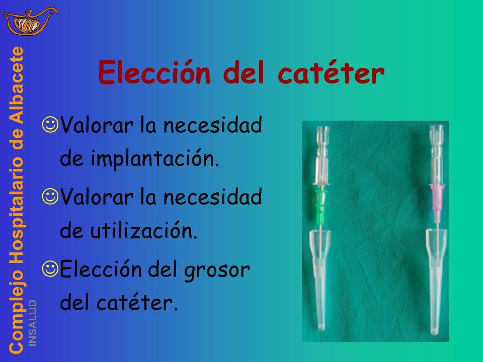 Complejo Hospitalario de Albacete INSALUD Elección del catéter Valorar la necesidad de implantación. Valorar la necesidad de utilización. Elección del