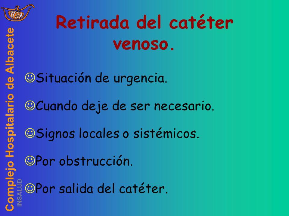 Complejo Hospitalario de Albacete INSALUD Retirada del catéter venoso. Situación de urgencia. Cuando deje de ser necesario. Signos locales o sistémico