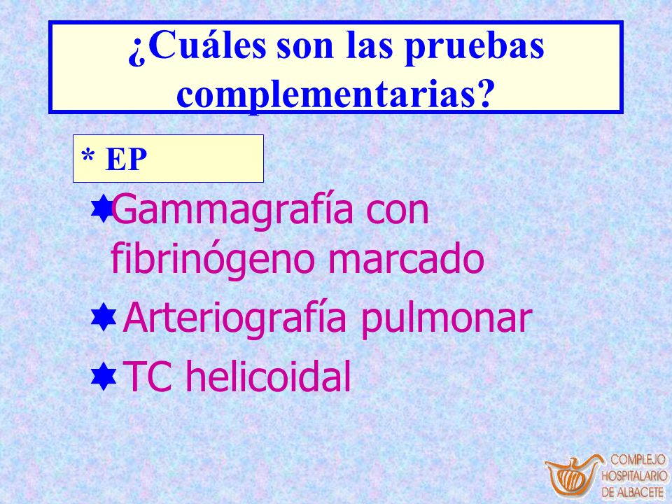 * EP ¿Cuáles son las pruebas complementarias? Gammagrafía con fibrinógeno marcado Arteriografía pulmonar TC helicoidal