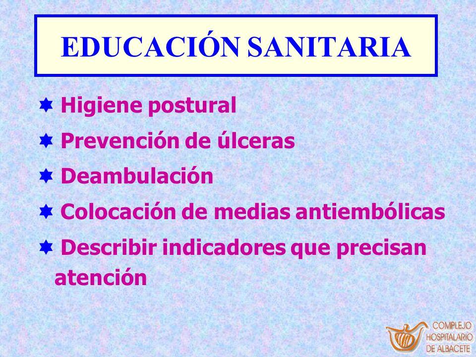 EDUCACIÓN SANITARIA Higiene postural Prevención de úlceras Deambulación Colocación de medias antiembólicas Describir indicadores que precisan atención
