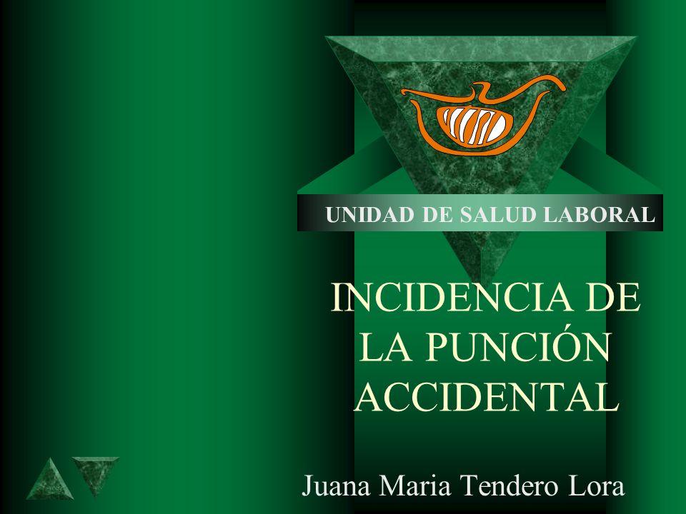 INCIDENCIA DE LA PUNCIÓN ACCIDENTAL Juana Maria Tendero Lora UNIDAD DE SALUD LABORAL