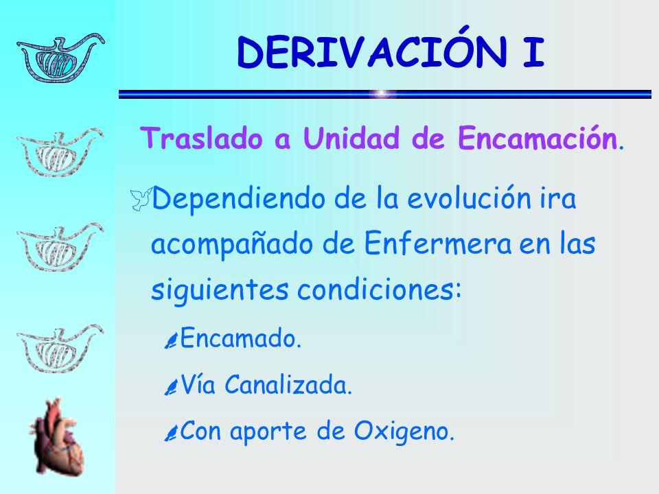 DERIVACIÓN I Dependiendo de la evolución ira acompañado de Enfermera en las siguientes condiciones: Encamado. Vía Canalizada. Con aporte de Oxigeno. T