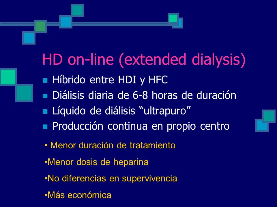 HD on-line (extended dialysis) Híbrido entre HDI y HFC Diálisis diaria de 6-8 horas de duración Líquido de diálisis ultrapuro Producción continua en propio centro Menor duración de tratamiento Menor dosis de heparina No diferencias en supervivencia Más económica