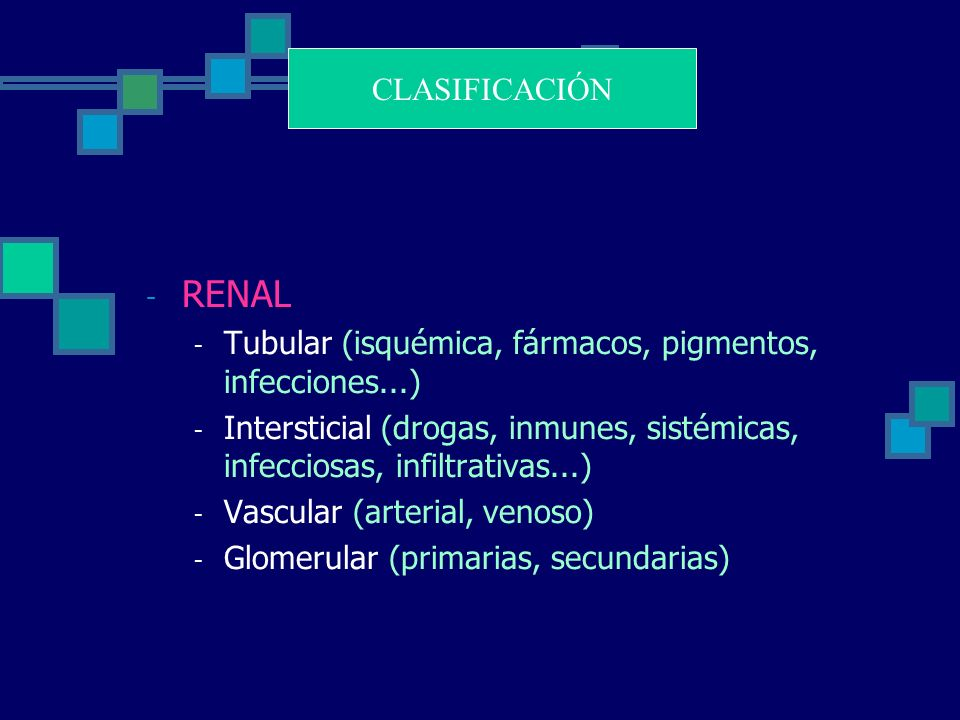 - RENAL - Tubular (isquémica, fármacos, pigmentos, infecciones...) - Intersticial (drogas, inmunes, sistémicas, infecciosas, infiltrativas...) - Vascular (arterial, venoso) - Glomerular (primarias, secundarias) CLASIFICACIÓN