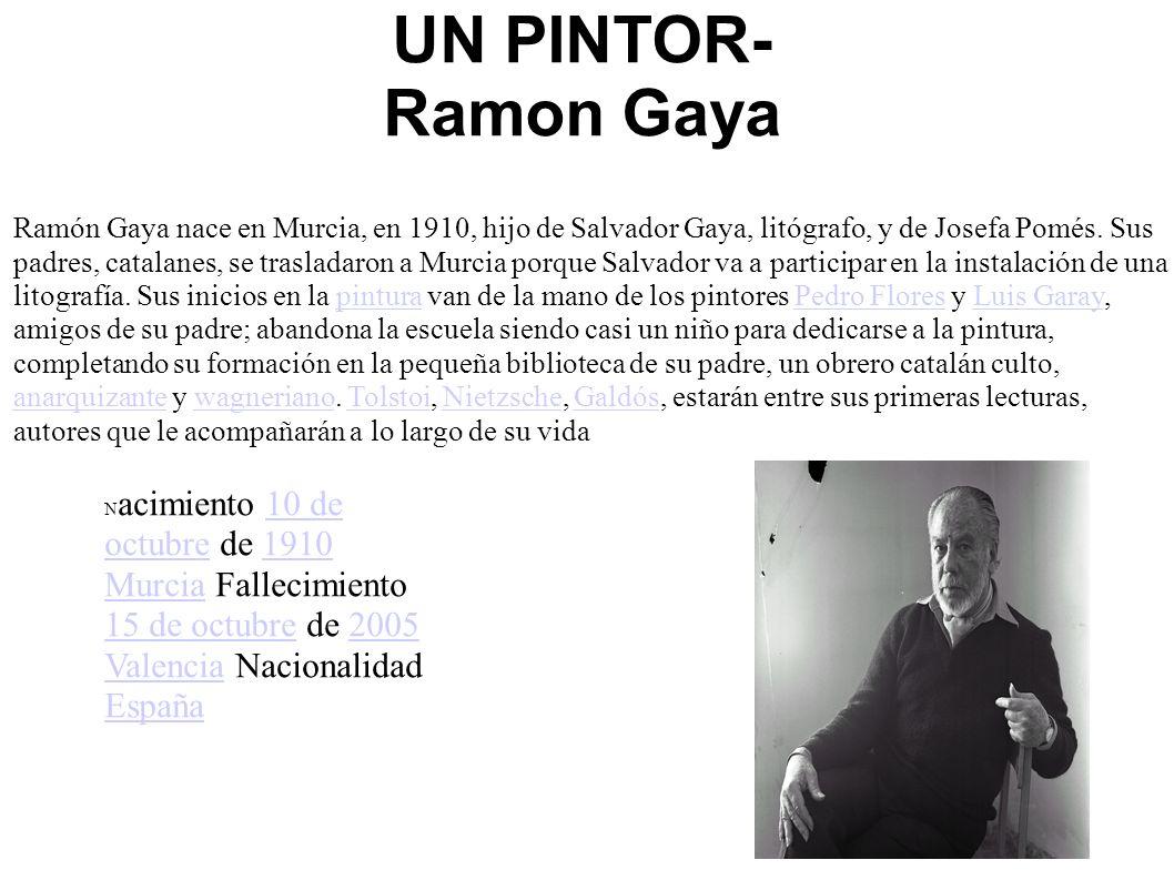 UN PINTOR- Ramon Gaya Ramón Gaya nace en Murcia, en 1910, hijo de Salvador Gaya, litógrafo, y de Josefa Pomés. Sus padres, catalanes, se trasladaron a
