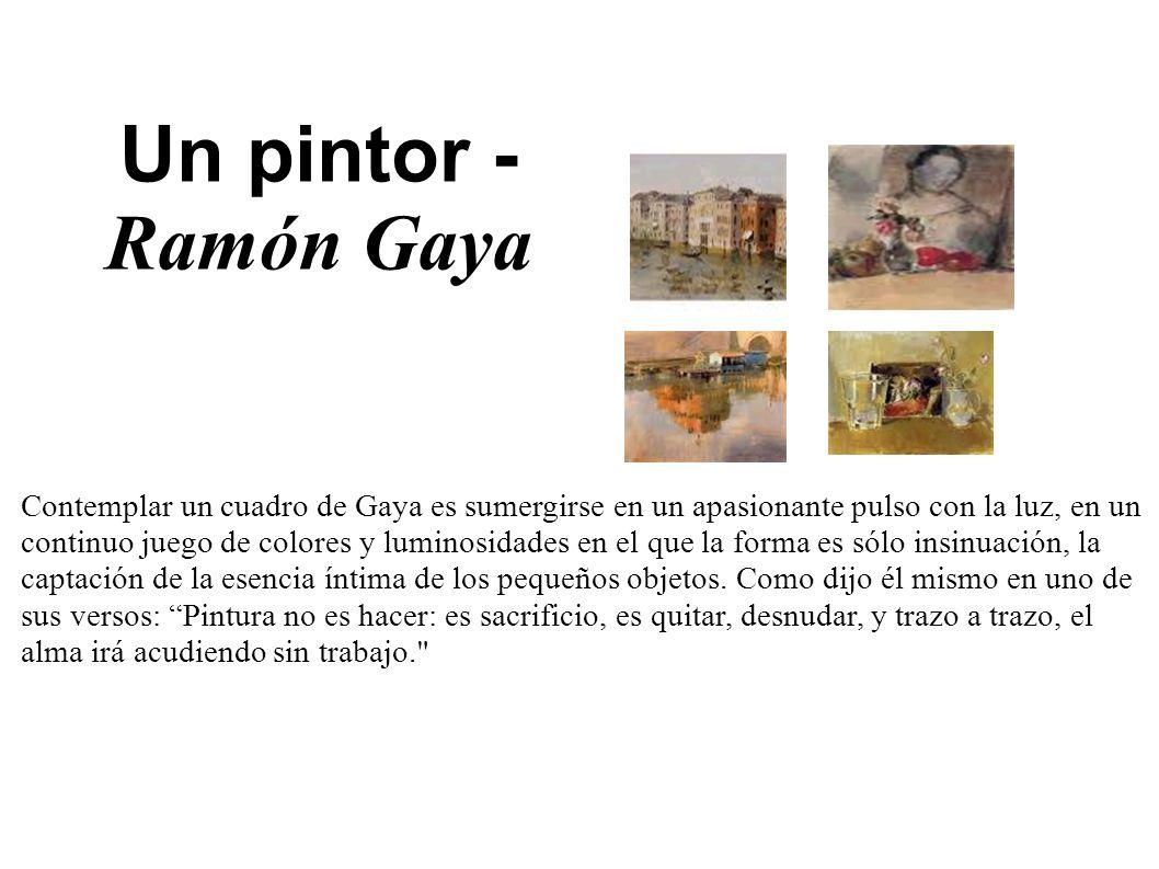 Un pintor - Ramón Gaya Contemplar un cuadro de Gaya es sumergirse en un apasionante pulso con la luz, en un continuo juego de colores y luminosidades