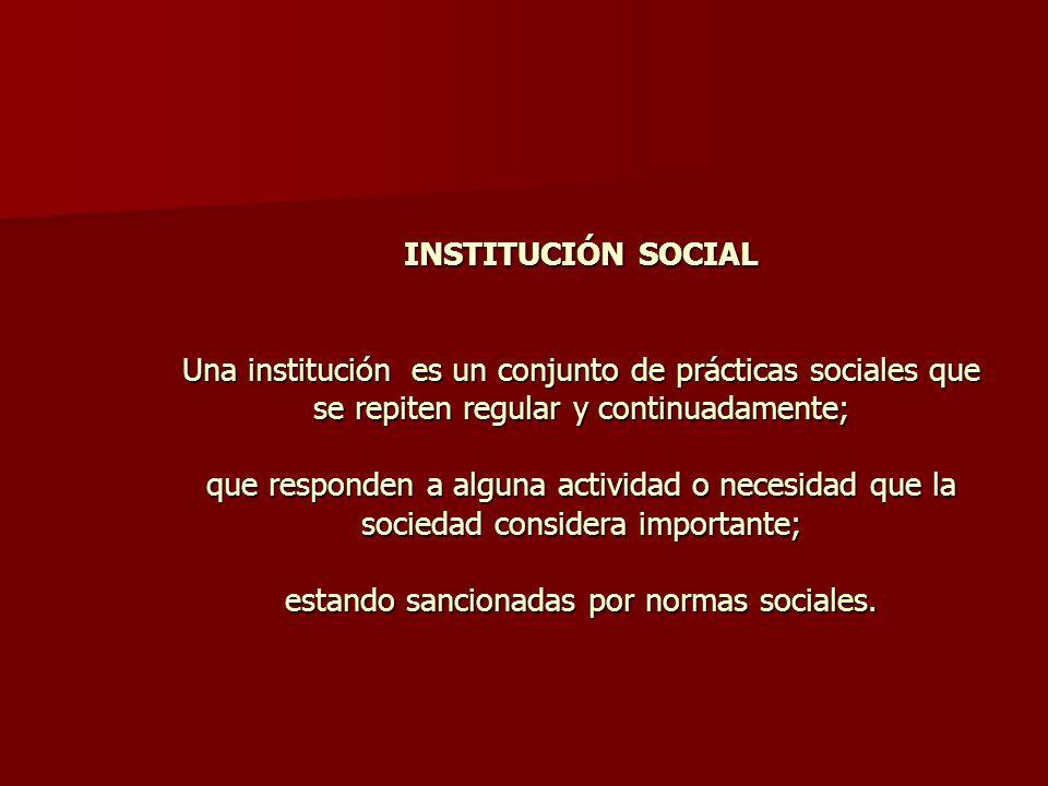 INSTITUCIÓN SOCIAL Una institución es un conjunto de prácticas sociales que se repiten regular y continuadamente; que responden a alguna actividad o n