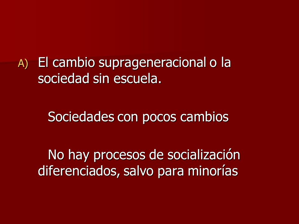 A) El cambio suprageneracional o la sociedad sin escuela. Sociedades con pocos cambios No hay procesos de socialización diferenciados, salvo para mino