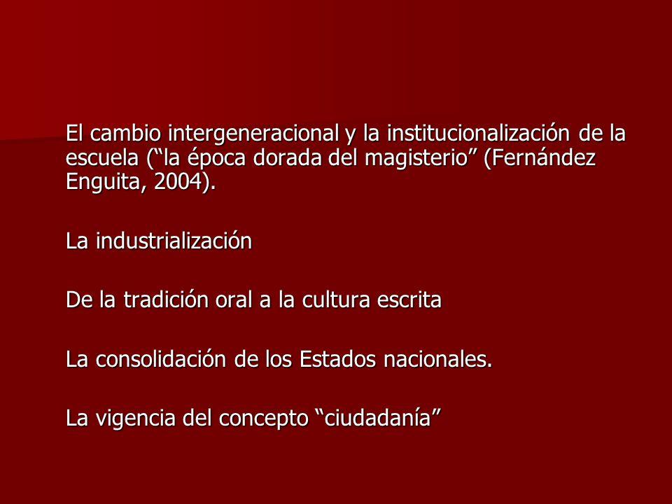 El cambio intergeneracional y la institucionalización de la escuela (la época dorada del magisterio (Fernández Enguita, 2004). La industrialización De