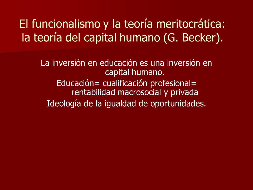 El funcionalismo y la teoría meritocrática: la teoría del capital humano (G. Becker). La inversión en educación es una inversión en capital humano. Ed