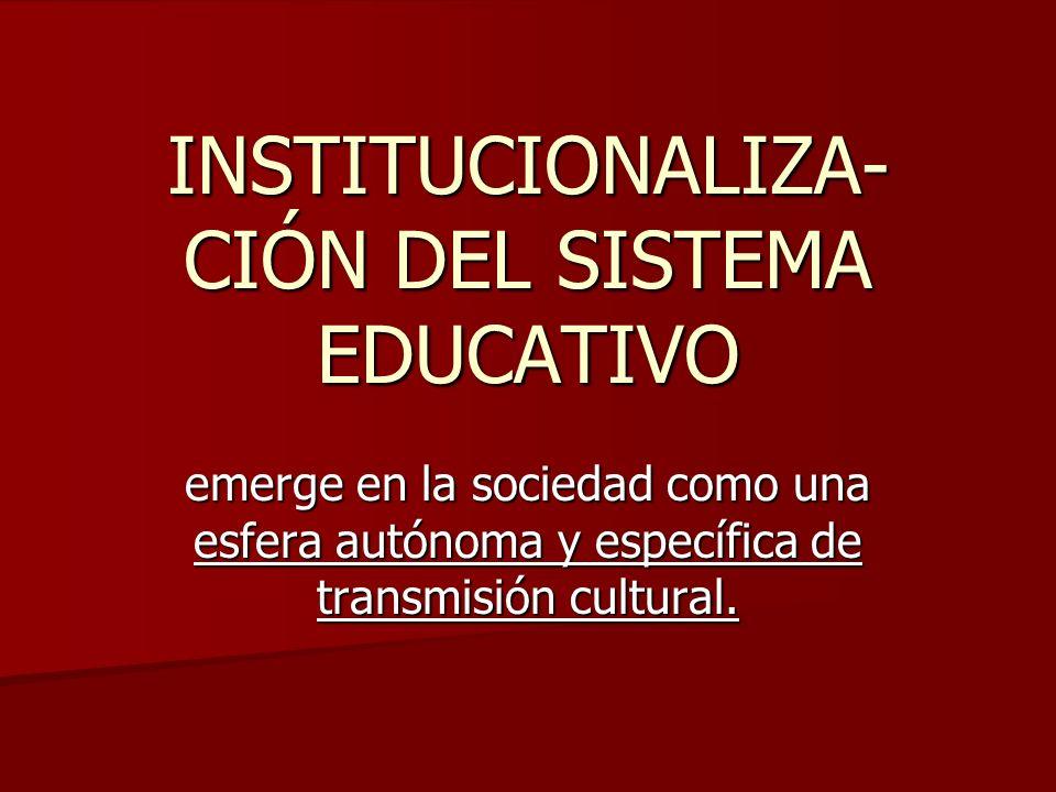 INSTITUCIONALIZA- CIÓN DEL SISTEMA EDUCATIVO emerge en la sociedad como una esfera autónoma y específica de transmisión cultural.