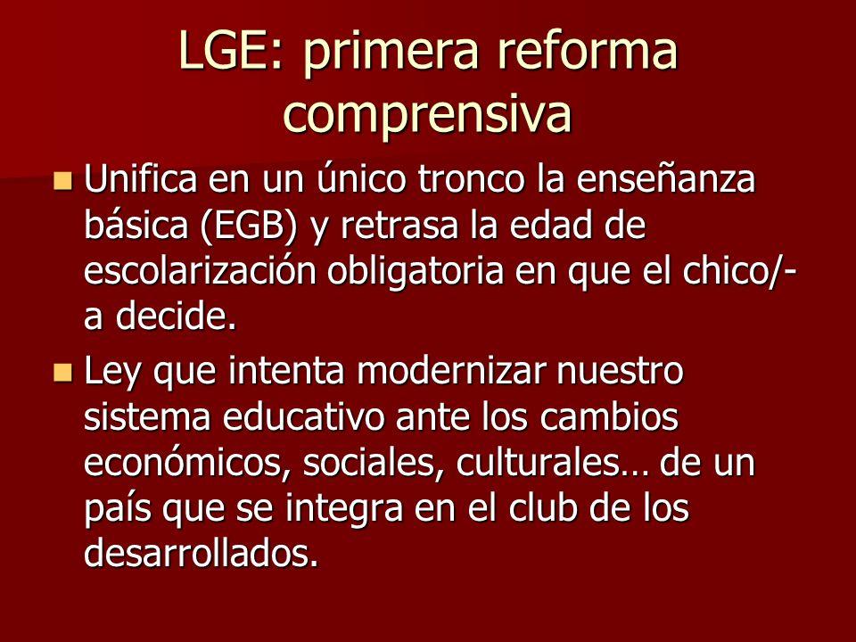 LGE: primera reforma comprensiva Unifica en un único tronco la enseñanza básica (EGB) y retrasa la edad de escolarización obligatoria en que el chico/