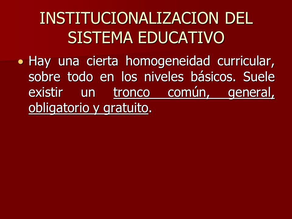 INSTITUCIONALIZACION DEL SISTEMA EDUCATIVO Hay una cierta homogeneidad curricular, sobre todo en los niveles básicos. Suele existir un tronco común, g