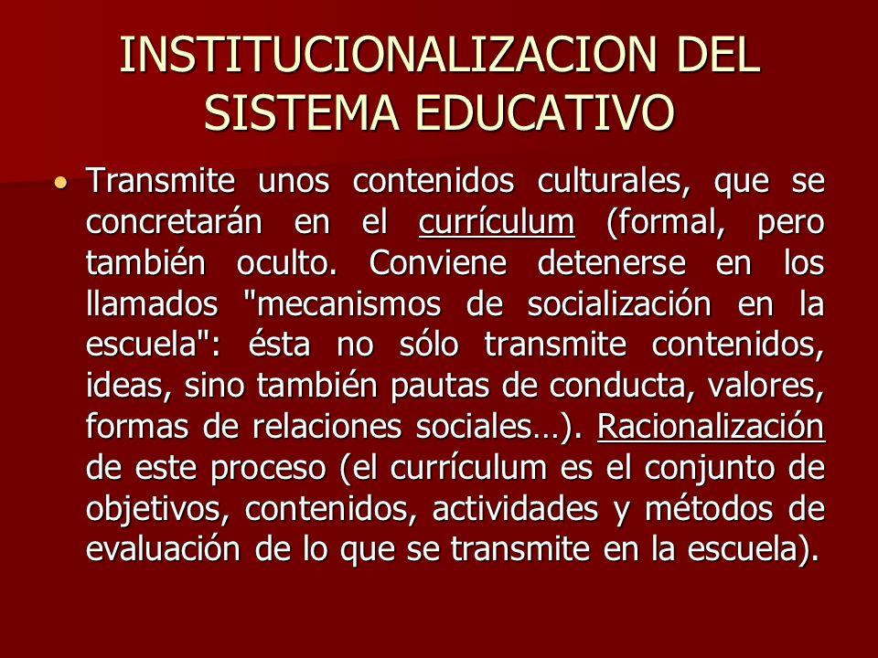 INSTITUCIONALIZACION DEL SISTEMA EDUCATIVO Transmite unos contenidos culturales, que se concretarán en el currículum (formal, pero también oculto. Con