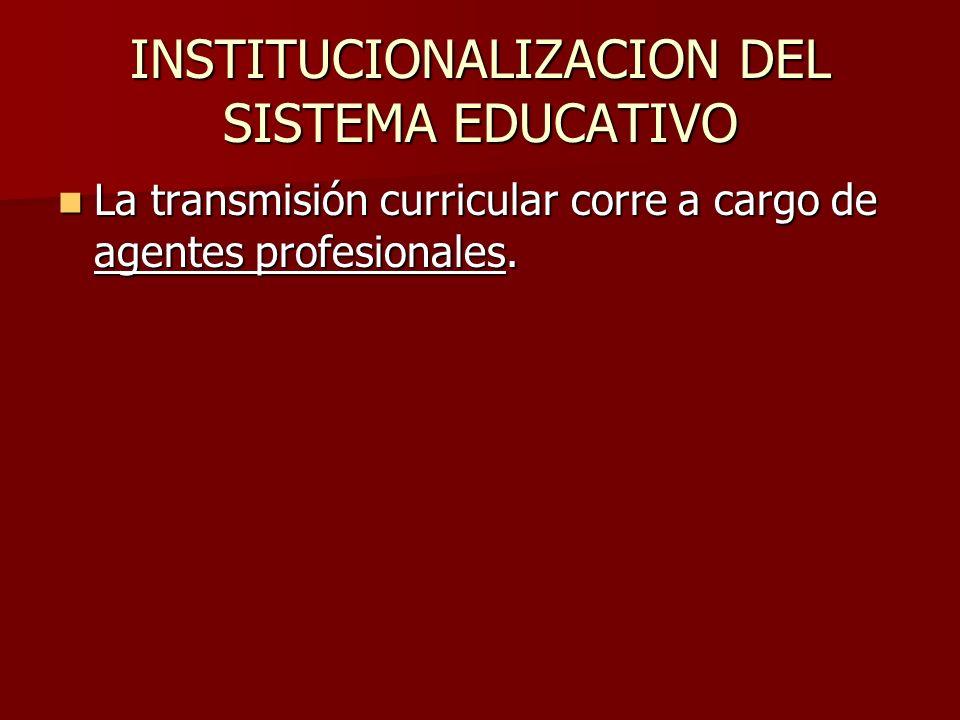 INSTITUCIONALIZACION DEL SISTEMA EDUCATIVO La transmisión curricular corre a cargo de agentes profesionales. La transmisión curricular corre a cargo d