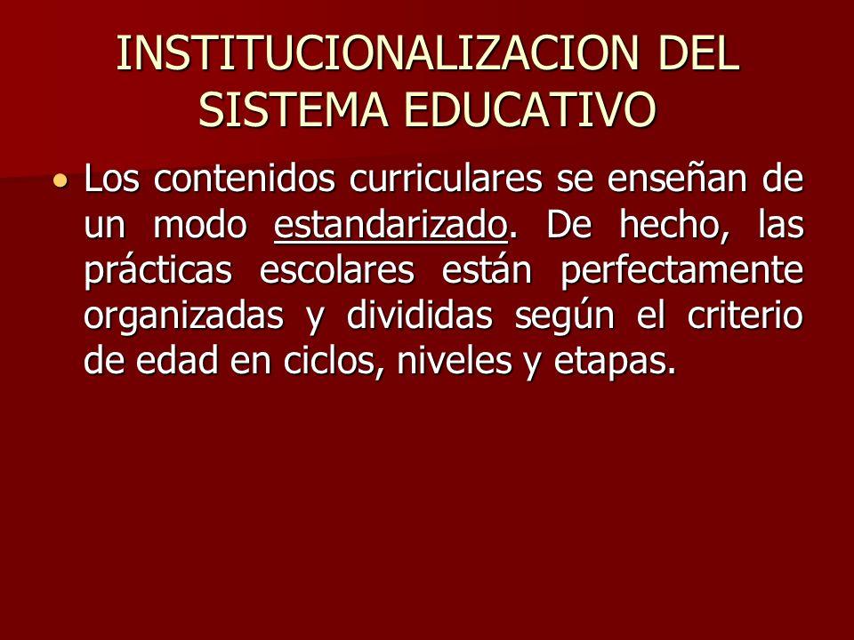 INSTITUCIONALIZACION DEL SISTEMA EDUCATIVO Los contenidos curriculares se enseñan de un modo estandarizado. De hecho, las prácticas escolares están pe