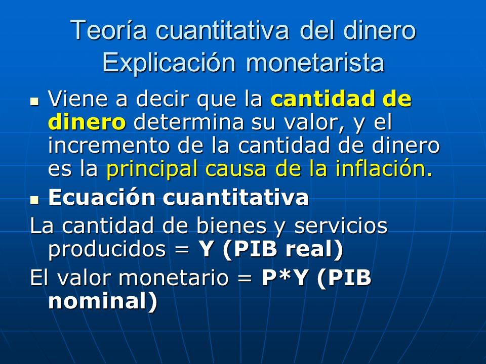 Teoría cuantitativa del dinero Explicación monetarista Viene a decir que la cantidad de dinero determina su valor, y el incremento de la cantidad de d
