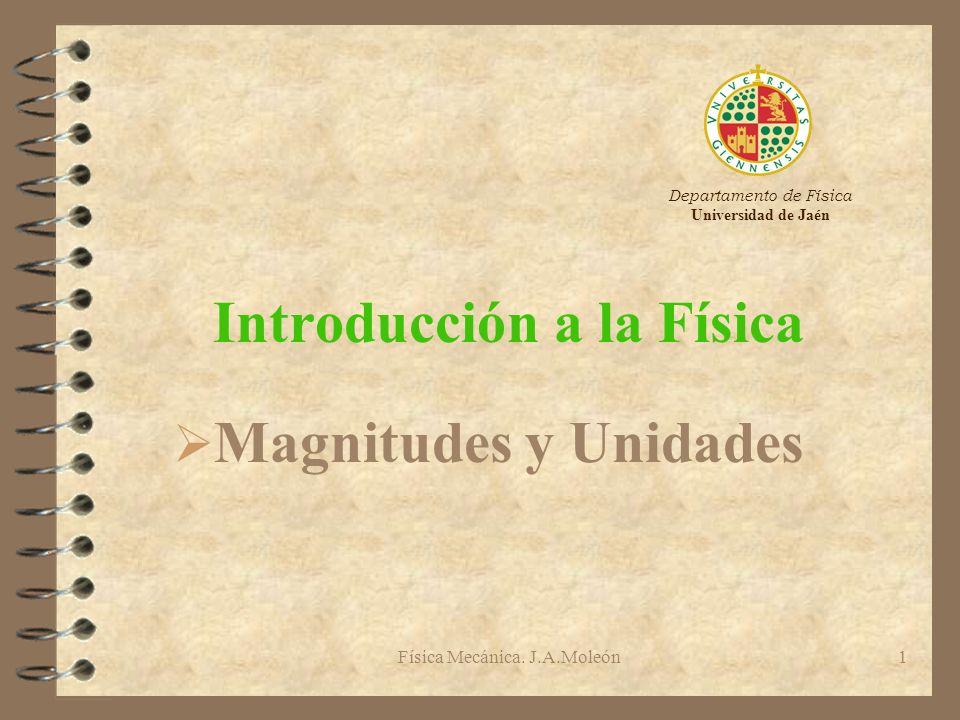 Física Mecánica. J.A.Moleón1 Introducción a la Física Ø Magnitudes y Unidades Departamento de Física Universidad de Jaén