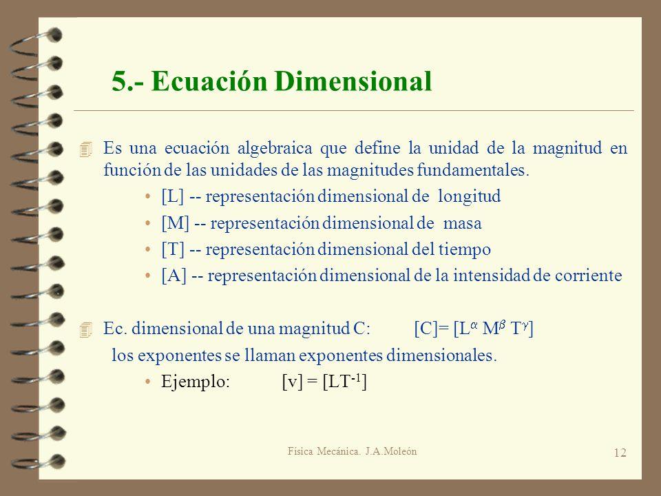 Física Mecánica. J.A.Moleón 12 5.- Ecuación Dimensional 4 Es una ecuación algebraica que define la unidad de la magnitud en función de las unidades de