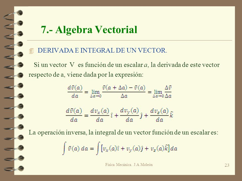 Física Mecánica. J.A.Moleón 23 7.- Algebra Vectorial 4 DERIVADA E INTEGRAL DE UN VECTOR. Si un vector V es función de un escalar a, la derivada de est