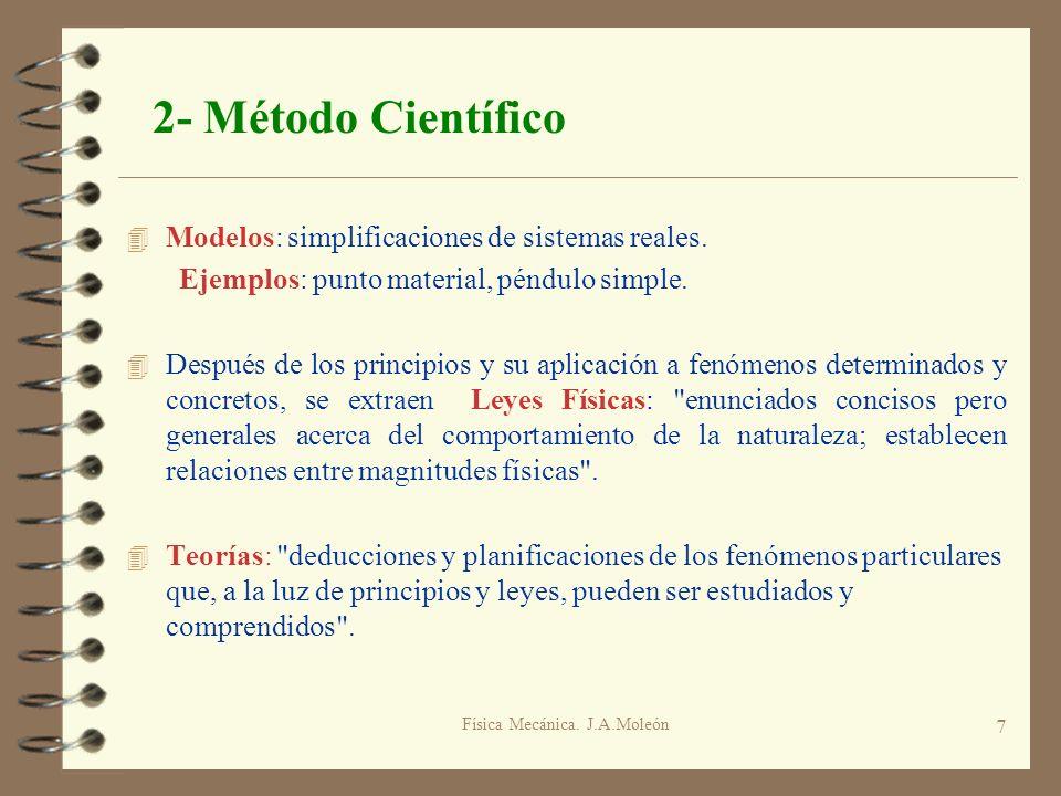 Física Mecánica. J.A.Moleón 7 2- Método Científico 4 Modelos: simplificaciones de sistemas reales. Ejemplos: punto material, péndulo simple. 4 Después