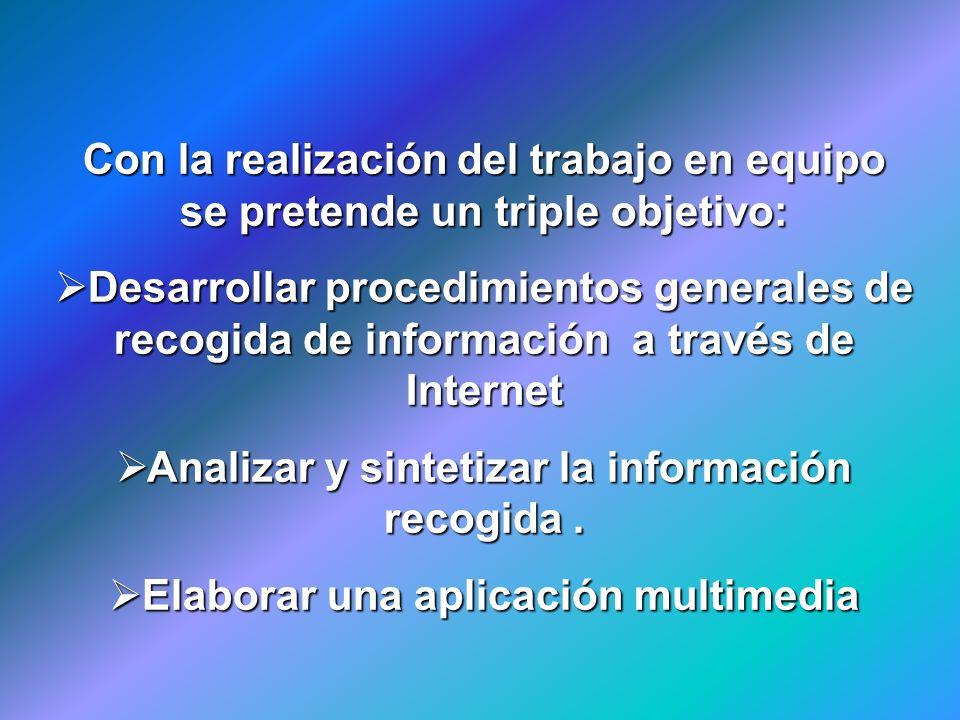 Con la realización del trabajo en equipo se pretende un triple objetivo: Desarrollar procedimientos generales de recogida de información a través de I