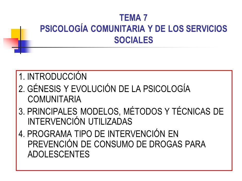 TEMA 7 PSICOLOGÍA COMUNITARIA Y DE LOS SERVICIOS SOCIALES 1. INTRODUCCIÓN 2. GÉNESIS Y EVOLUCIÓN DE LA PSICOLOGÍA COMUNITARIA 3. PRINCIPALES MODELOS,